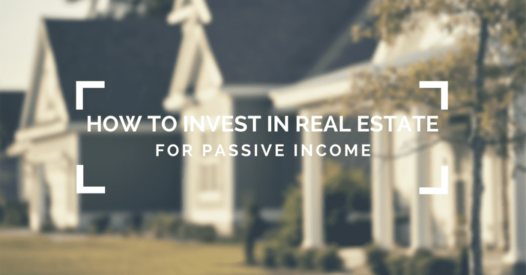 How to Invest in Real Estate for Passive Income