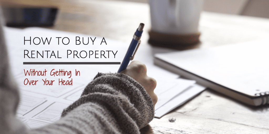 How to Buy a Rental Property Without Getting In Over Your Head